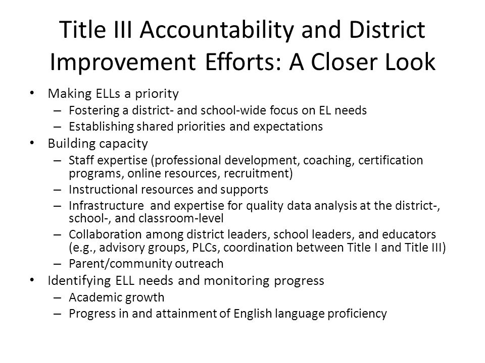 Title III Accountability and District Improvement Efforts: A Closer Look Making ELLs a priority – Fostering a district- and school-wide focus on EL needs – Establishing shared priorities and expectations Building capacity – Staff expertise (professional development, coaching, certification programs, online resources, recruitment) – Instructional resources and supports – Infrastructure and expertise for quality data analysis at the district-, school-, and classroom-level – Collaboration among district leaders, school leaders, and educators (e.g., advisory groups, PLCs, coordination between Title I and Title III) – Parent/community outreach Identifying ELL needs and monitoring progress – Academic growth – Progress in and attainment of English language proficiency