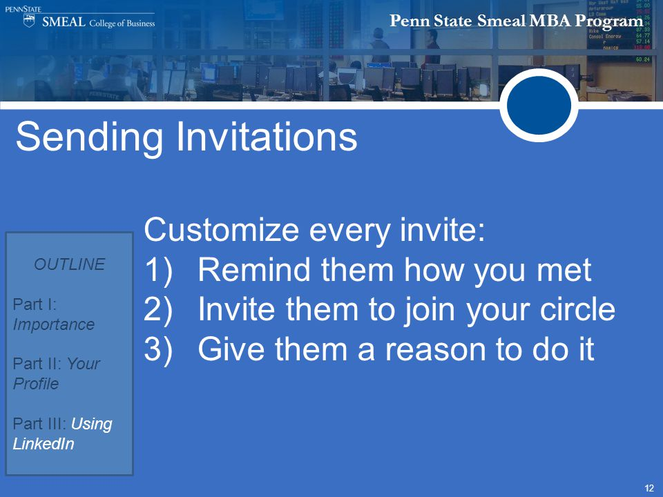 Penn State Smeal MBA Program 12 Sending Invitations Customize every invite: 1)Remind them how you met 2)Invite them to join your circle 3)Give them a reason to do it OUTLINE Part I: Importance Part II: Your Profile Part III: Using LinkedIn