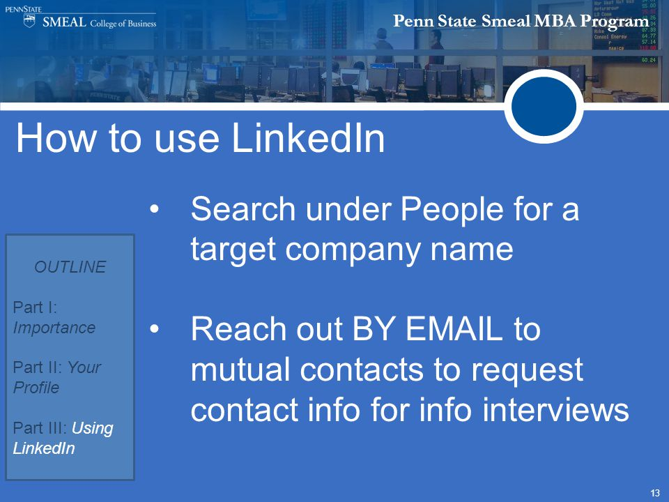 Penn State Smeal MBA Program 13 How to use LinkedIn Search under People for a target company name Reach out BY EMAIL to mutual contacts to request contact info for info interviews OUTLINE Part I: Importance Part II: Your Profile Part III: Using LinkedIn