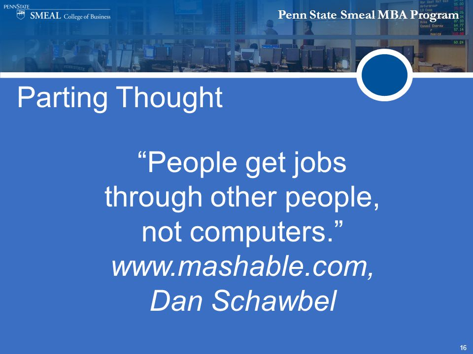 Penn State Smeal MBA Program 16 Parting Thought People get jobs through other people, not computers. www.mashable.com, Dan Schawbel