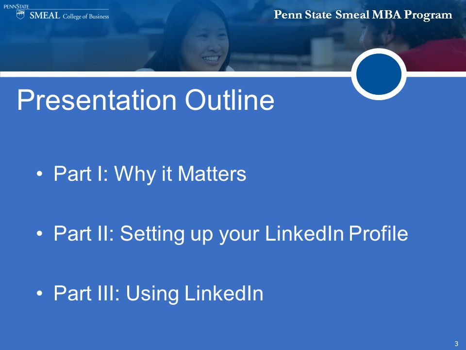 Penn State Smeal MBA Program 3 Presentation Outline Part I: Why it Matters Part II: Setting up your LinkedIn Profile Part III: Using LinkedIn