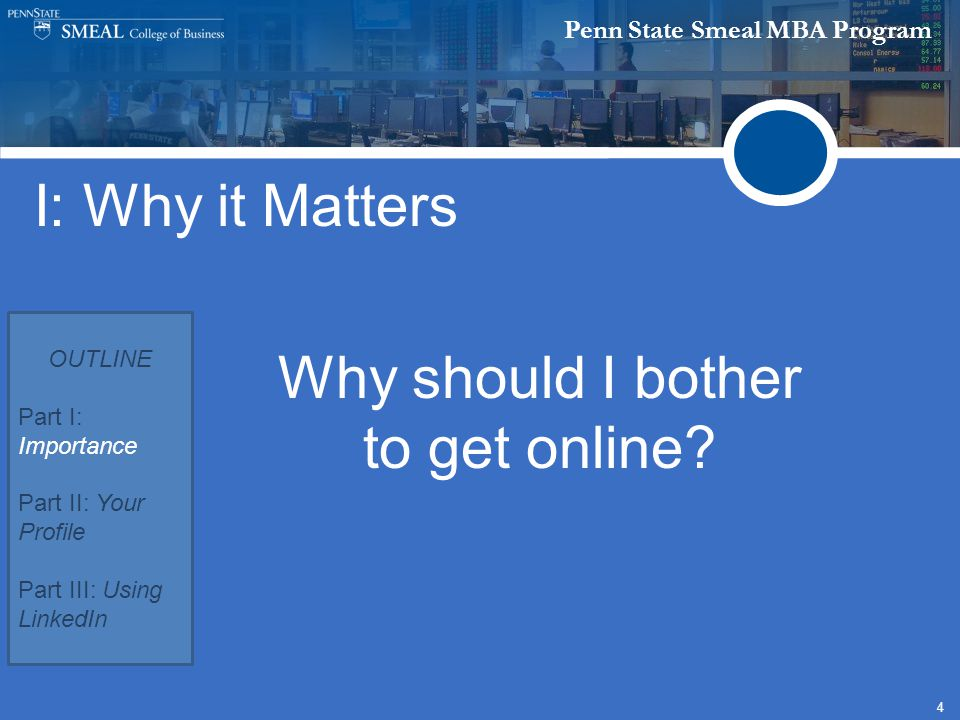 Penn State Smeal MBA Program 4 I: Why it Matters OUTLINE Part I: Importance Part II: Your Profile Part III: Using LinkedIn Why should I bother to get online