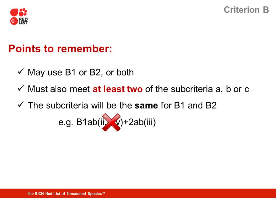 The IUCN Red List of Threatened Species™ Criterion B Points to remember: May use B1 or B2, or both Must also meet at least two of the subcriteria a, b or c The subcriteria will be the same for B1 and B2 e.g.