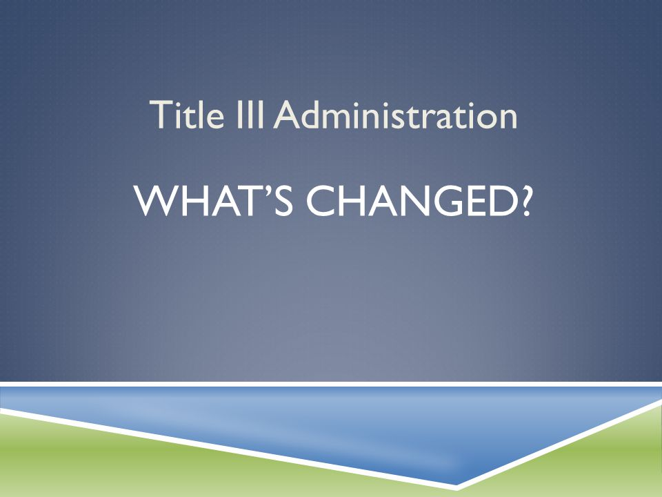 Title III Administration WHAT'S CHANGED