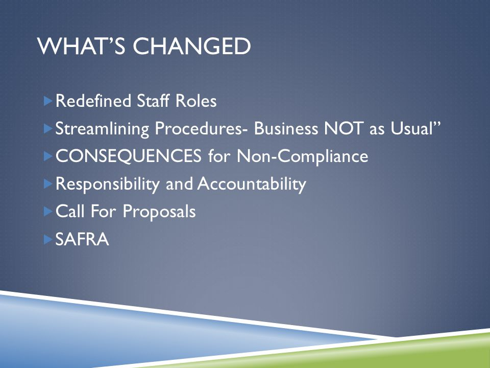 WHAT'S CHANGED  Redefined Staff Roles  Streamlining Procedures- Business NOT as Usual  CONSEQUENCES for Non-Compliance  Responsibility and Accountability  Call For Proposals  SAFRA