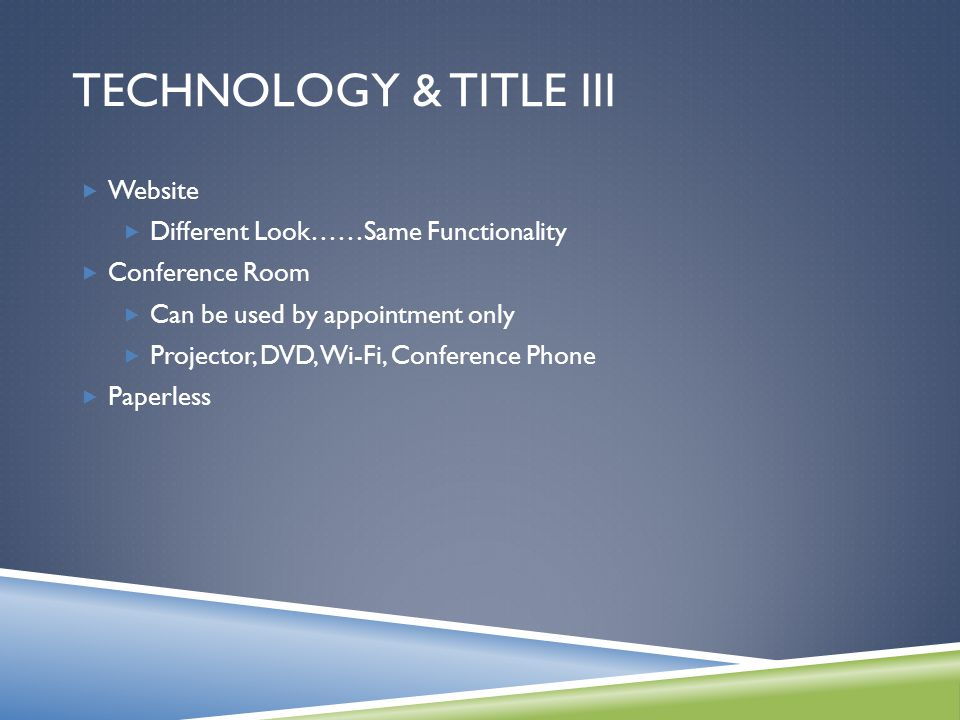 TECHNOLOGY & TITLE III  Website  Different Look……Same Functionality  Conference Room  Can be used by appointment only  Projector, DVD, Wi-Fi, Conference Phone  Paperless