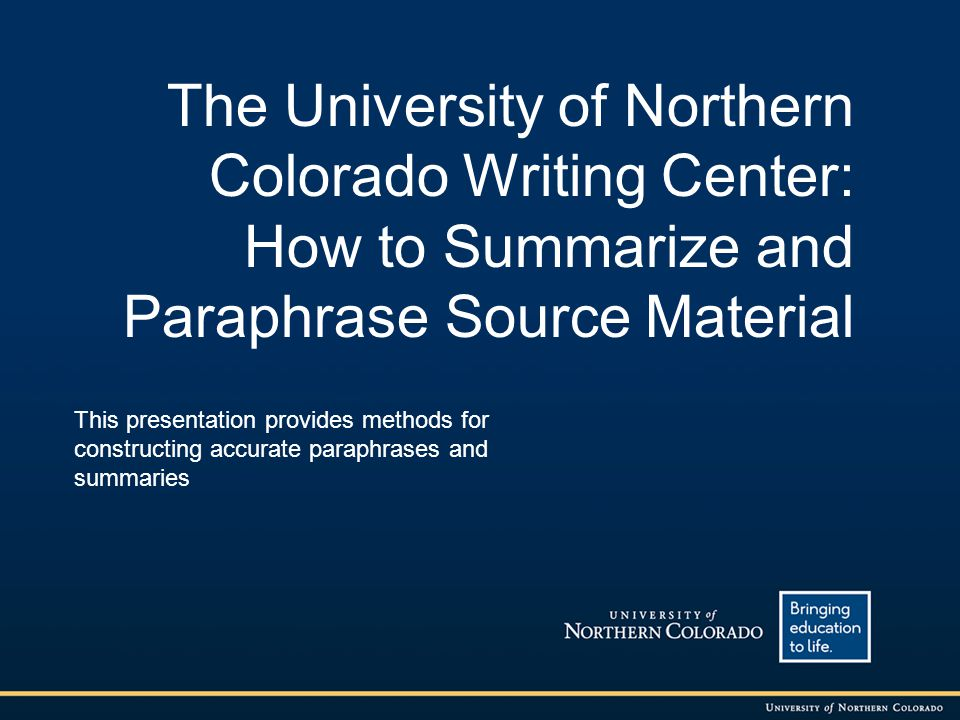 The University of Northern Colorado Writing Center: How to Summarize and Paraphrase Source Material This presentation provides methods for constructin