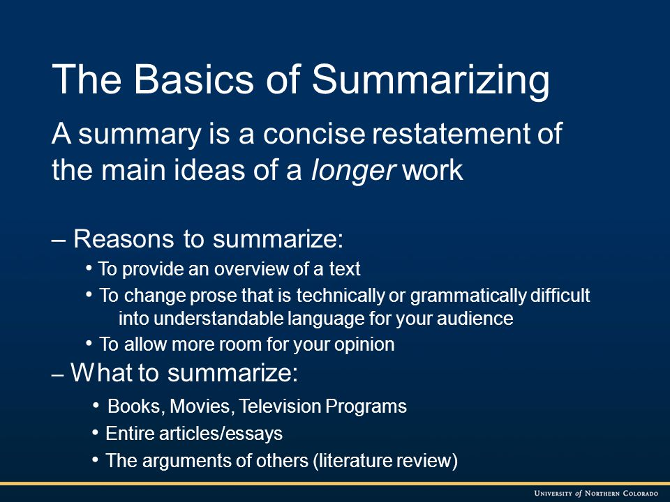 The Basics of Summarizing A summary is a concise restatement of the main ideas of a longer work – Reasons to summarize: To provide an overview of a te