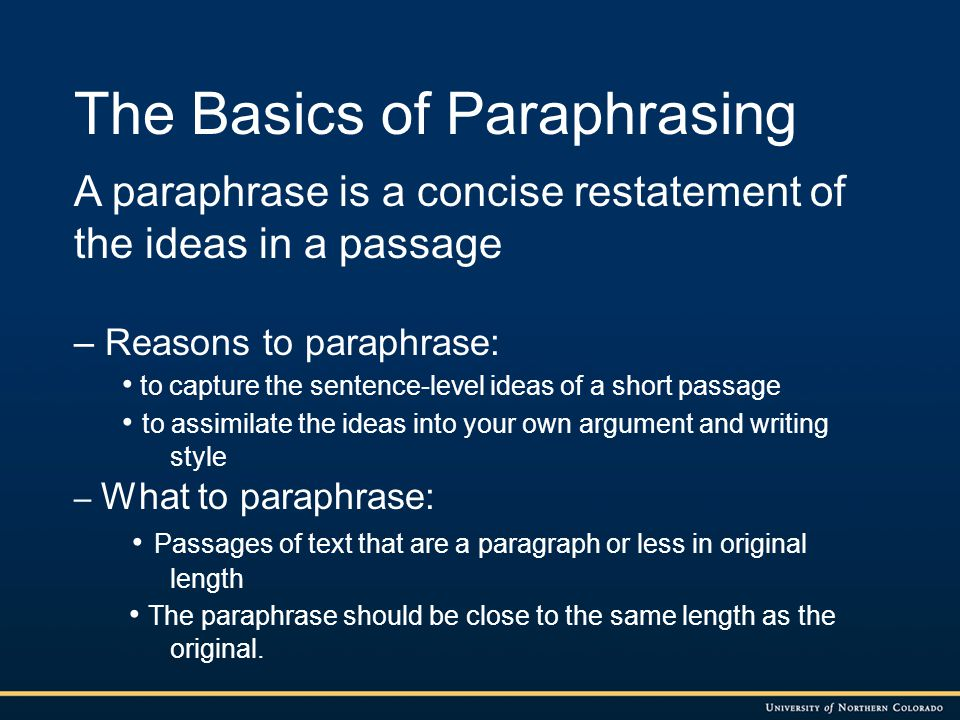 Criteria for a Good Paraphrase: It reflects the intent of the original passage without distortion of ideas It reflects your word choices and style It credits the original author and tells the location of the original passage It captures the main idea within individual sentences in the passage