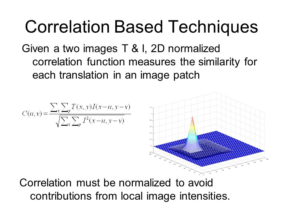 Correlation Based Techniques Given a two images T & I, 2D normalized correlation function measures the similarity for each translation in an image patch Correlation must be normalized to avoid contributions from local image intensities.