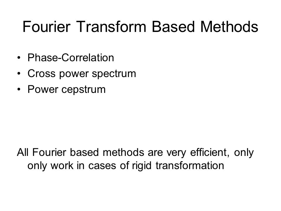 Fourier Transform Based Methods Phase-Correlation Cross power spectrum Power cepstrum All Fourier based methods are very efficient, only only work in cases of rigid transformation