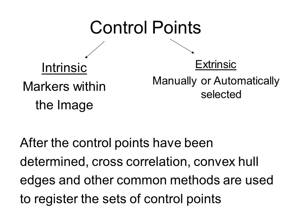 Control Points Intrinsic Markers within the Image Extrinsic Manually or Automatically selected After the control points have been determined, cross correlation, convex hull edges and other common methods are used to register the sets of control points