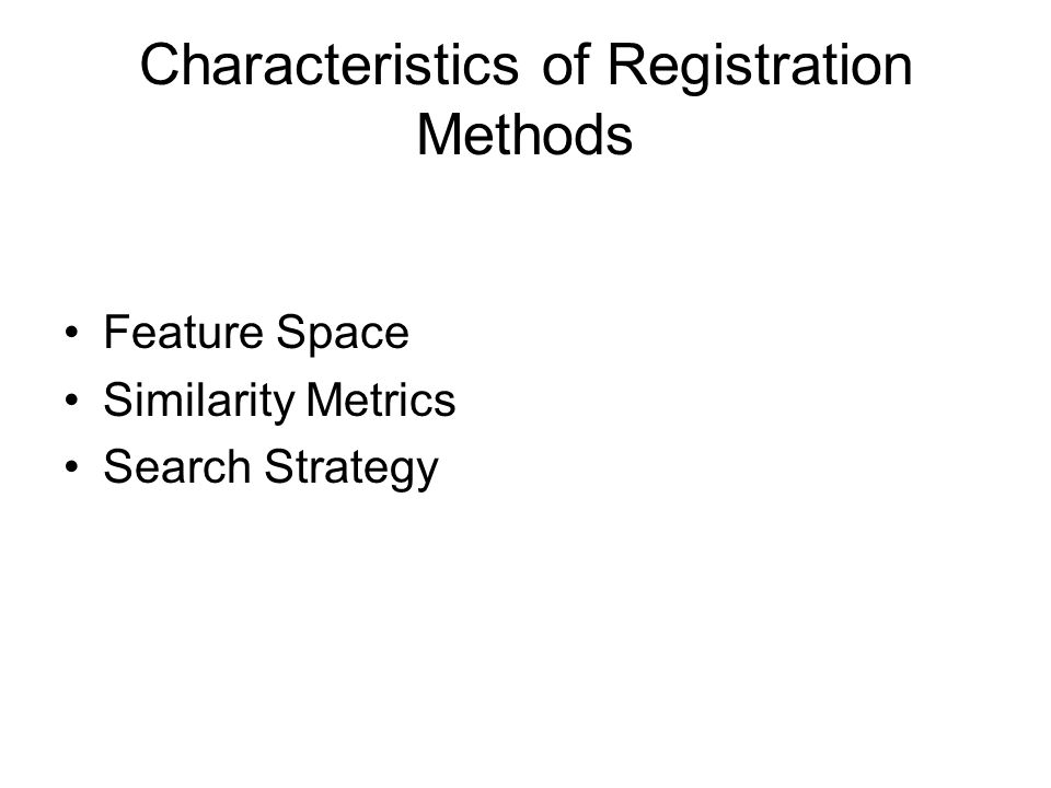 Characteristics of Registration Methods Feature Space Similarity Metrics Search Strategy