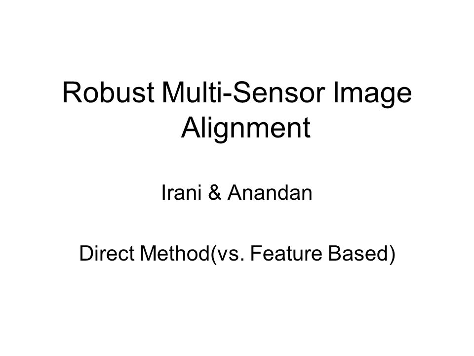 Robust Multi-Sensor Image Alignment Irani & Anandan Direct Method(vs. Feature Based)
