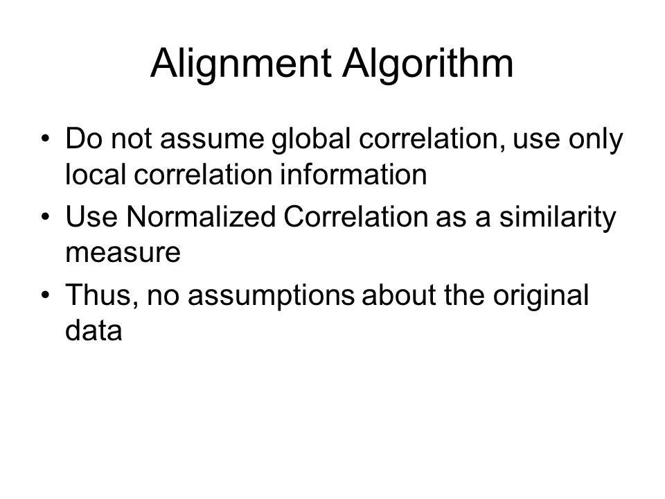 Alignment Algorithm Do not assume global correlation, use only local correlation information Use Normalized Correlation as a similarity measure Thus, no assumptions about the original data