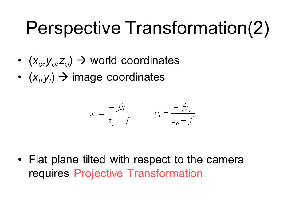 Perspective Transformation(2) (x o,y o,z o )  world coordinates (x i,y i )  image coordinates Flat plane tilted with respect to the camera requires Projective Transformation