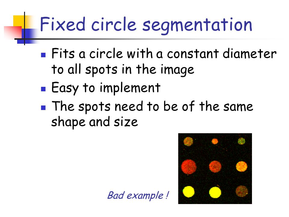 Fixed circle segmentation Fits a circle with a constant diameter to all spots in the image Easy to implement The spots need to be of the same shape an