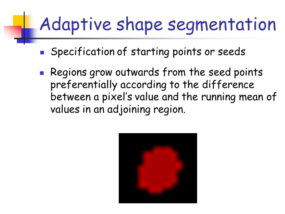 Adaptive shape segmentation Specification of starting points or seeds Regions grow outwards from the seed points preferentially according to the diffe