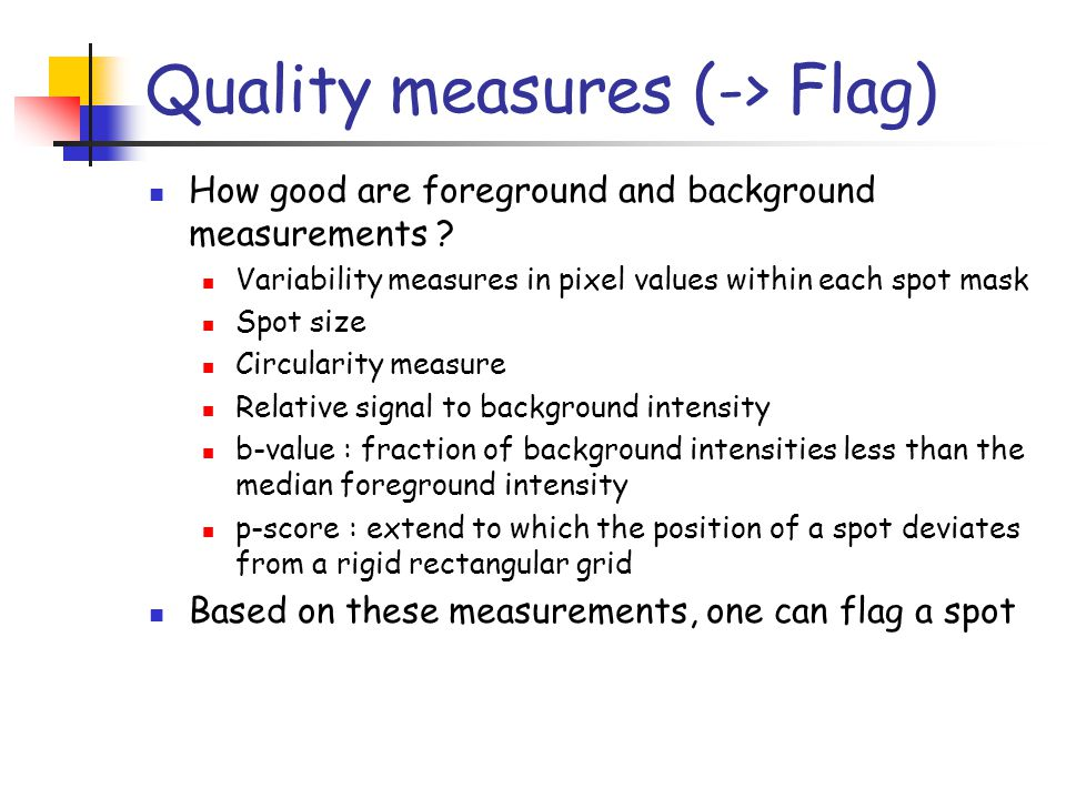 Quality measures (-> Flag) How good are foreground and background measurements ? Variability measures in pixel values within each spot mask Spot size