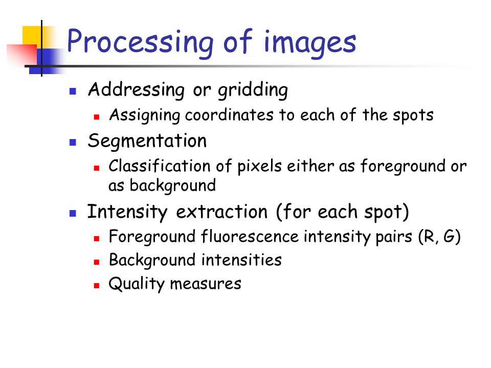 Processing of images Addressing or gridding Assigning coordinates to each of the spots Segmentation Classification of pixels either as foreground or a