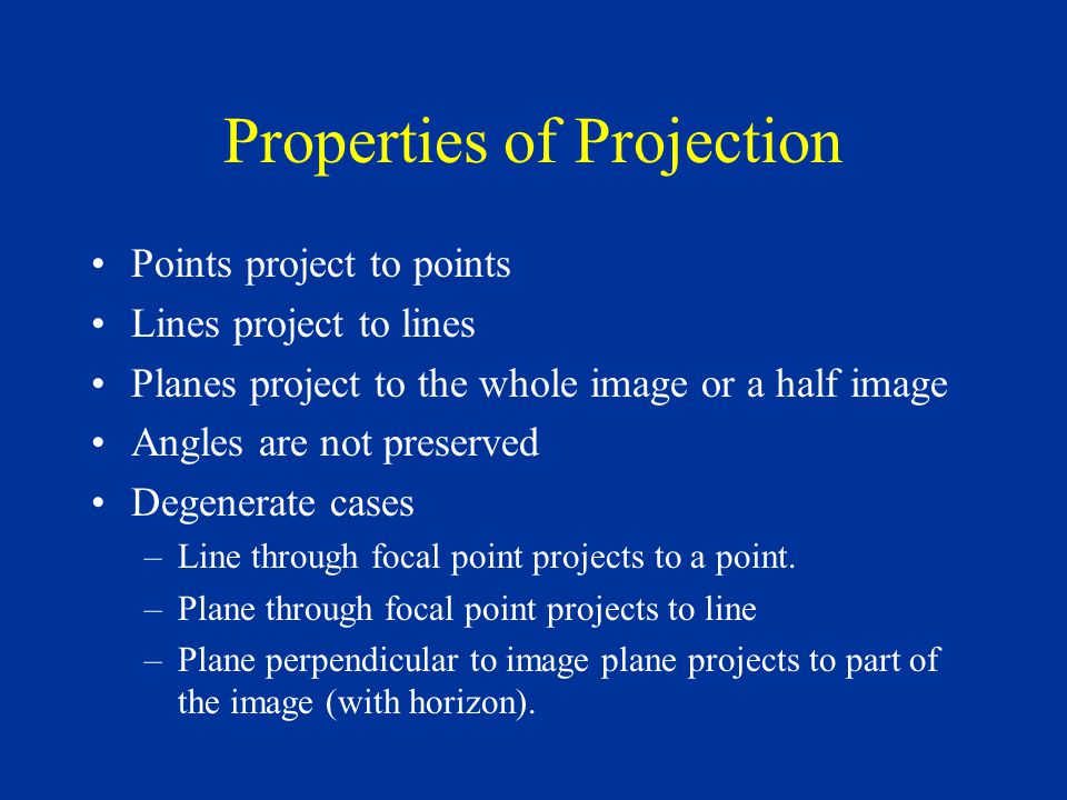 Properties of Projection Points project to points Lines project to lines Planes project to the whole image or a half image Angles are not preserved Degenerate cases –Line through focal point projects to a point.