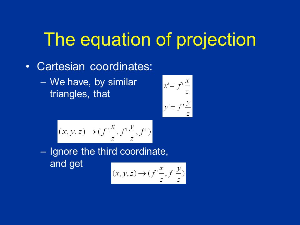 The equation of projection Cartesian coordinates: –We have, by similar triangles, that –Ignore the third coordinate, and get