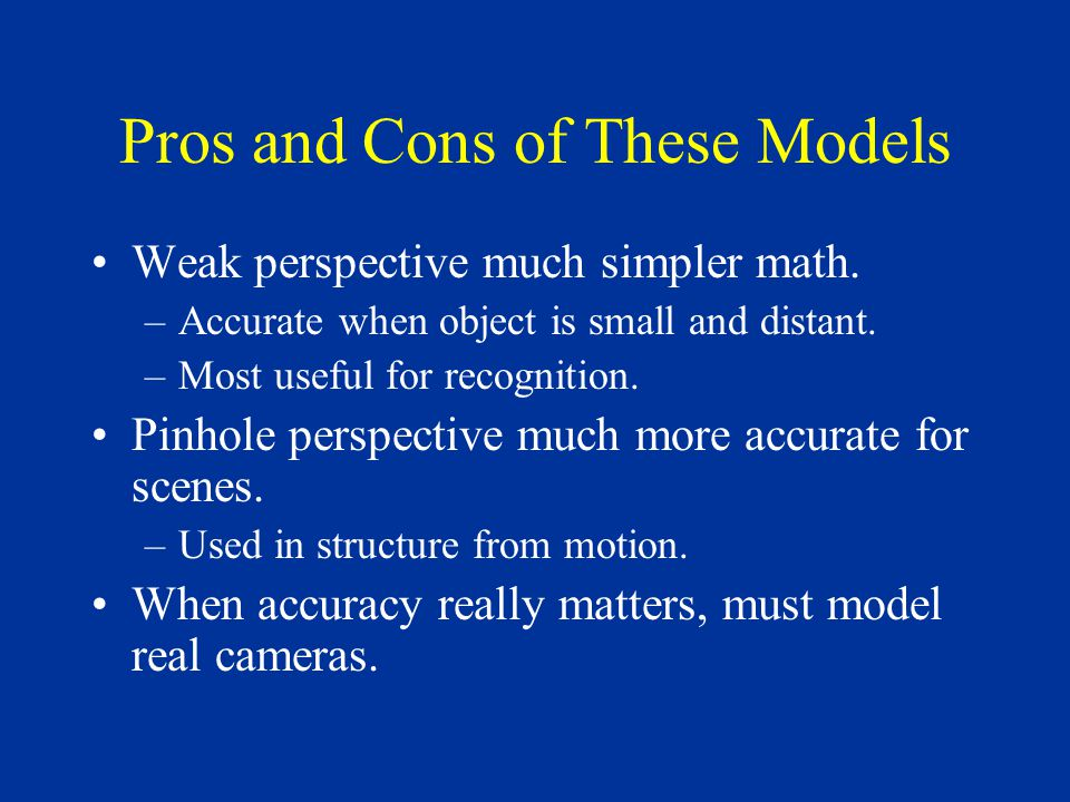 Pros and Cons of These Models Weak perspective much simpler math.
