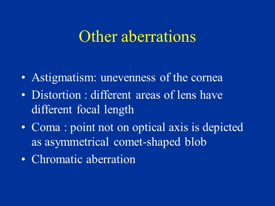 Other aberrations Astigmatism: unevenness of the cornea Distortion : different areas of lens have different focal length Coma : point not on optical axis is depicted as asymmetrical comet-shaped blob Chromatic aberration