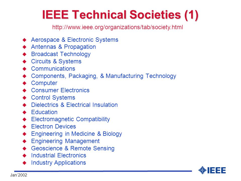 Jan'2002 IEEE Technical Societies (1) u Aerospace & Electronic Systems u Antennas & Propagation u Broadcast Technology u Circuits & Systems u Communications u Components, Packaging, & Manufacturing Technology u Computer u Consumer Electronics u Control Systems u Dielectrics & Electrical Insulation u Education u Electromagnetic Compatibility u Electron Devices u Engineering in Medicine & Biology u Engineering Management u Geoscience & Remote Sensing u Industrial Electronics u Industry Applications http://www.ieee.org/organizations/tab/society.html