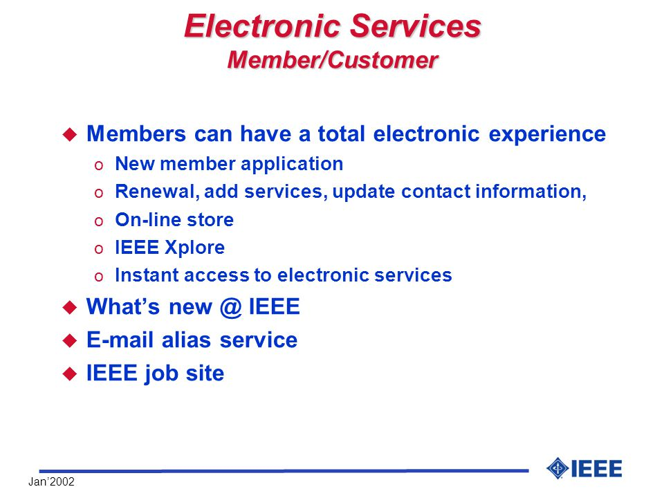 Jan'2002 Electronic Services Member/Customer u Members can have a total electronic experience o New member application o Renewal, add services, update contact information, o On-line store o IEEE Xplore o Instant access to electronic services u What's new @ IEEE u E-mail alias service u IEEE job site