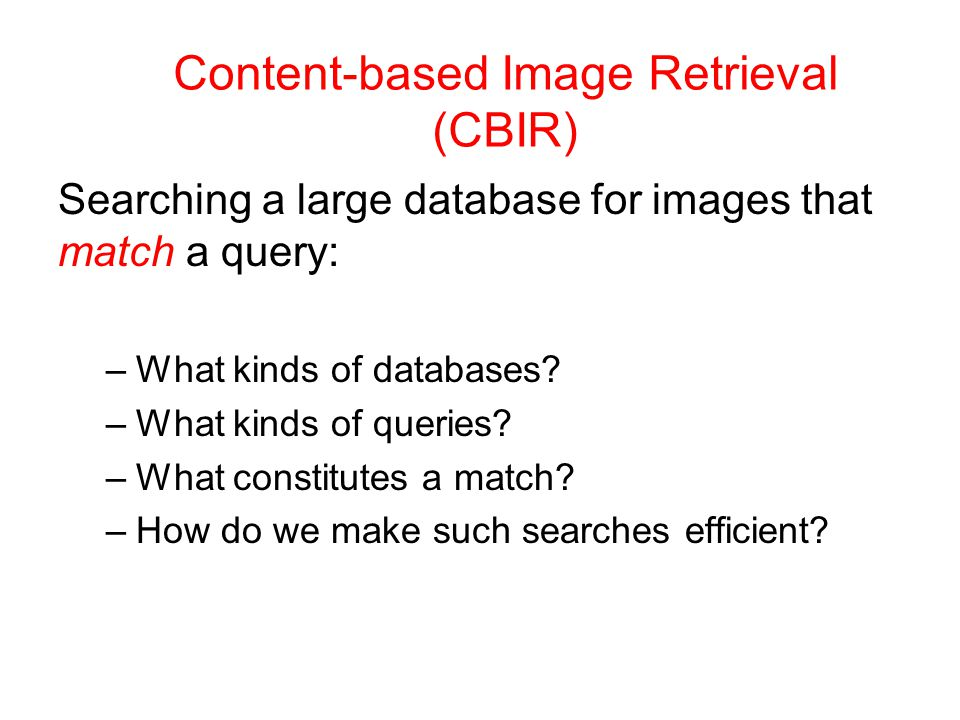 Content-based Image Retrieval (CBIR) Searching a large database for images that match a query: –What kinds of databases.
