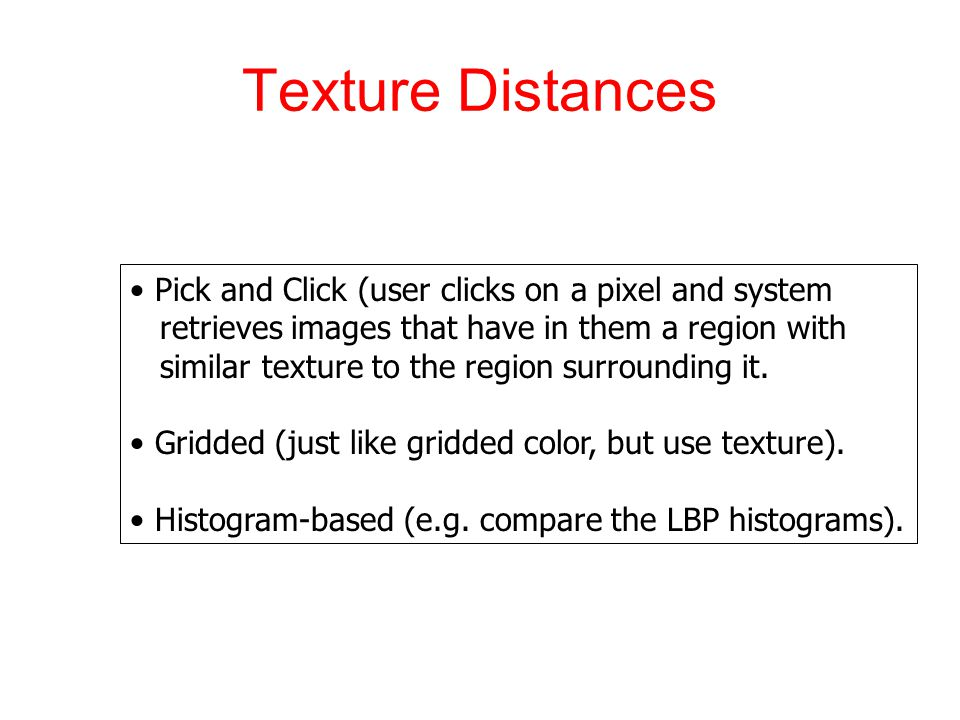 Texture Distances Pick and Click (user clicks on a pixel and system retrieves images that have in them a region with similar texture to the region surrounding it.