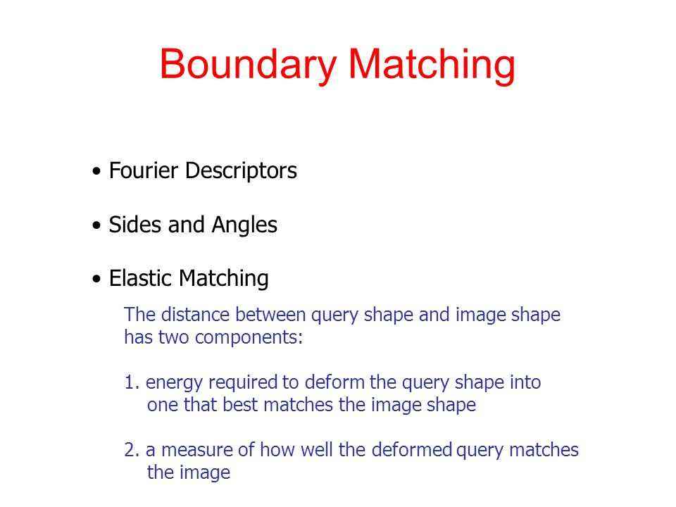 Boundary Matching Fourier Descriptors Sides and Angles Elastic Matching The distance between query shape and image shape has two components: 1.