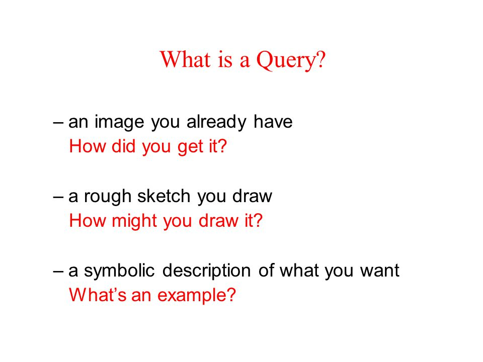 What is a Query. –an image you already have How did you get it.