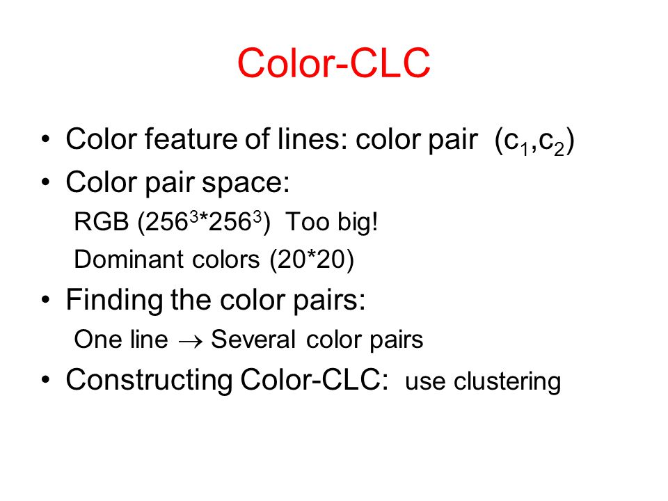Color-CLC Color feature of lines: color pair (c 1,c 2 ) Color pair space: RGB (256 3 *256 3 ) Too big.