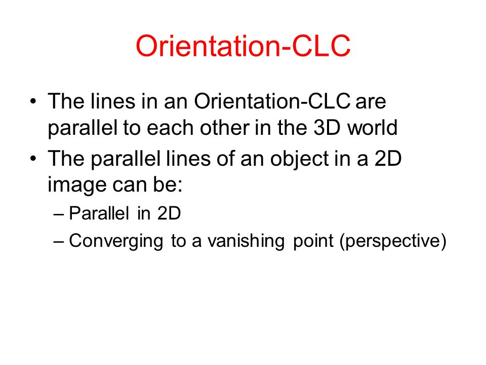 Orientation-CLC The lines in an Orientation-CLC are parallel to each other in the 3D world The parallel lines of an object in a 2D image can be: –Parallel in 2D –Converging to a vanishing point (perspective)