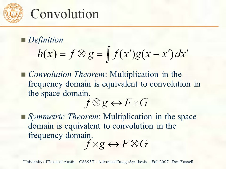 University of Texas at Austin CS395T - Advanced Image Synthesis Fall 2007 Don Fussell Convolution Definition Convolution Theorem: Multiplication in the frequency domain is equivalent to convolution in the space domain.