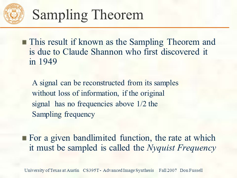 University of Texas at Austin CS395T - Advanced Image Synthesis Fall 2007 Don Fussell Sampling Theorem This result if known as the Sampling Theorem and is due to Claude Shannon who first discovered it in 1949 A signal can be reconstructed from its samples without loss of information, if the original signal has no frequencies above 1/2 the Sampling frequency For a given bandlimited function, the rate at which it must be sampled is called the Nyquist Frequency