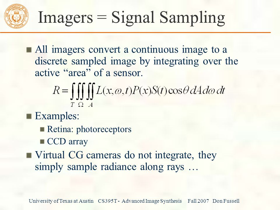 University of Texas at Austin CS395T - Advanced Image Synthesis Fall 2007 Don Fussell Imagers = Signal Sampling All imagers convert a continuous image to a discrete sampled image by integrating over the active area of a sensor.