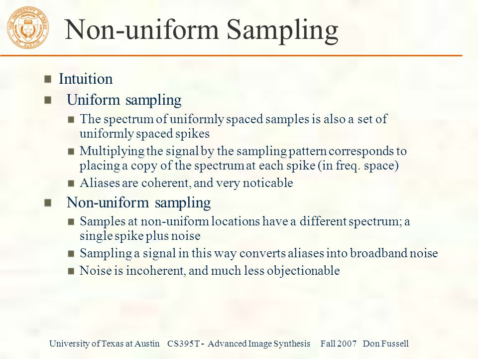University of Texas at Austin CS395T - Advanced Image Synthesis Fall 2007 Don Fussell Non-uniform Sampling Intuition Uniform sampling The spectrum of uniformly spaced samples is also a set of uniformly spaced spikes Multiplying the signal by the sampling pattern corresponds to placing a copy of the spectrum at each spike (in freq.