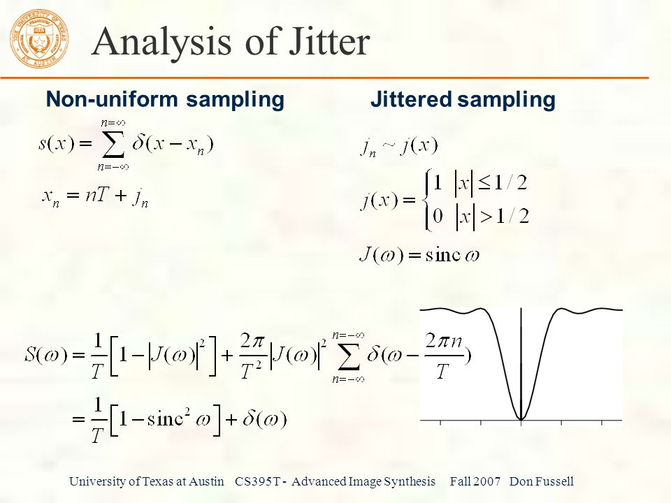 University of Texas at Austin CS395T - Advanced Image Synthesis Fall 2007 Don Fussell Analysis of Jitter Non-uniform sampling Jittered sampling