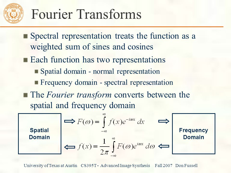 University of Texas at Austin CS395T - Advanced Image Synthesis Fall 2007 Don Fussell Fourier Transforms Spectral representation treats the function as a weighted sum of sines and cosines Each function has two representations Spatial domain - normal representation Frequency domain - spectral representation The Fourier transform converts between the spatial and frequency domain Spatial Domain Frequency Domain