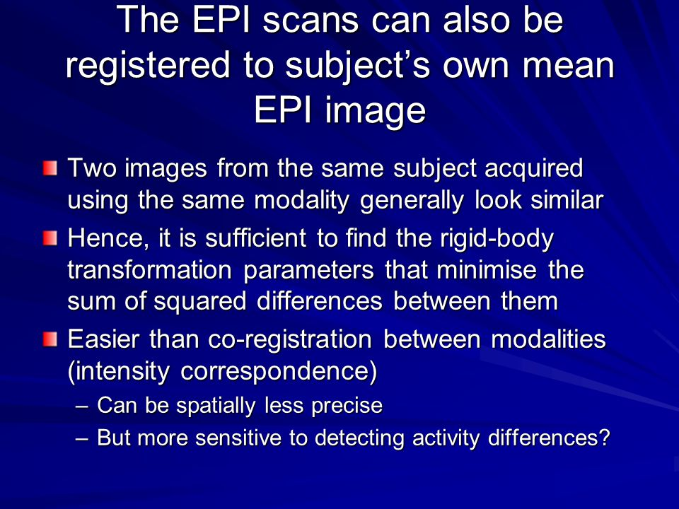 The EPI scans can also be registered to subject's own mean EPI image Two images from the same subject acquired using the same modality generally look