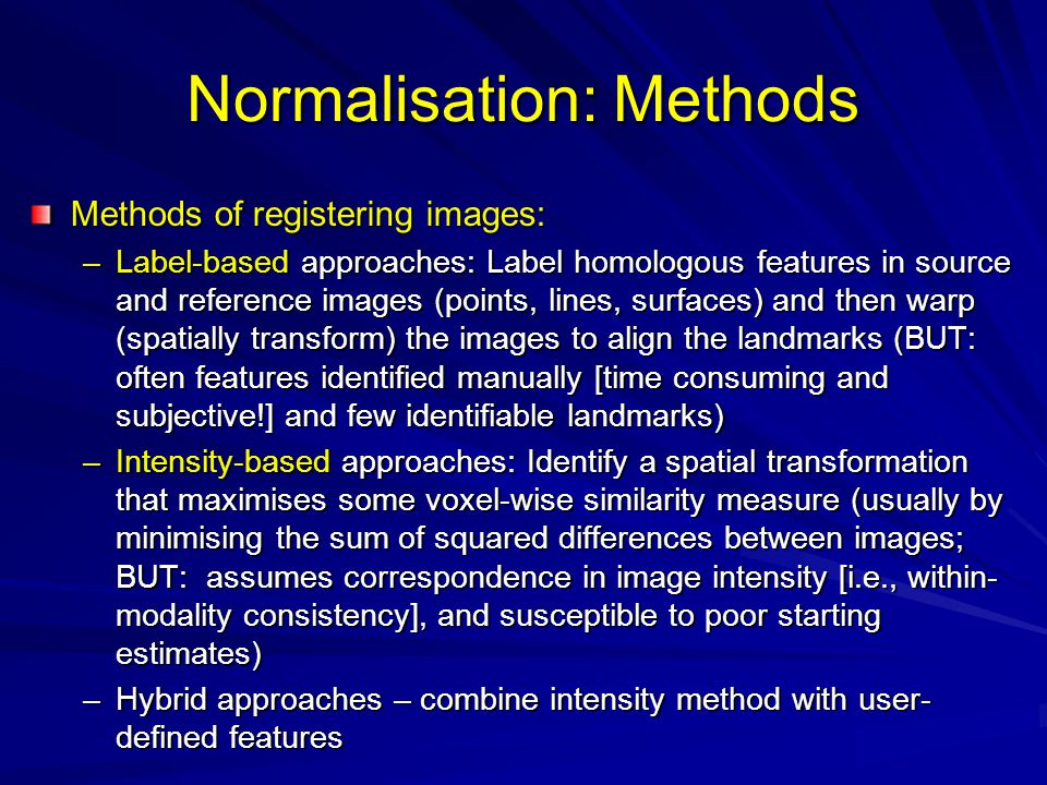 Normalisation: Methods Methods of registering images: –Label-based approaches: Label homologous features in source and reference images (points, lines, surfaces) and then warp (spatially transform) the images to align the landmarks (BUT: often features identified manually [time consuming and subjective!] and few identifiable landmarks) –Intensity-based approaches: Identify a spatial transformation that maximises some voxel-wise similarity measure (usually by minimising the sum of squared differences between images; BUT: assumes correspondence in image intensity [i.e., within- modality consistency], and susceptible to poor starting estimates) –Hybrid approaches – combine intensity method with user- defined features