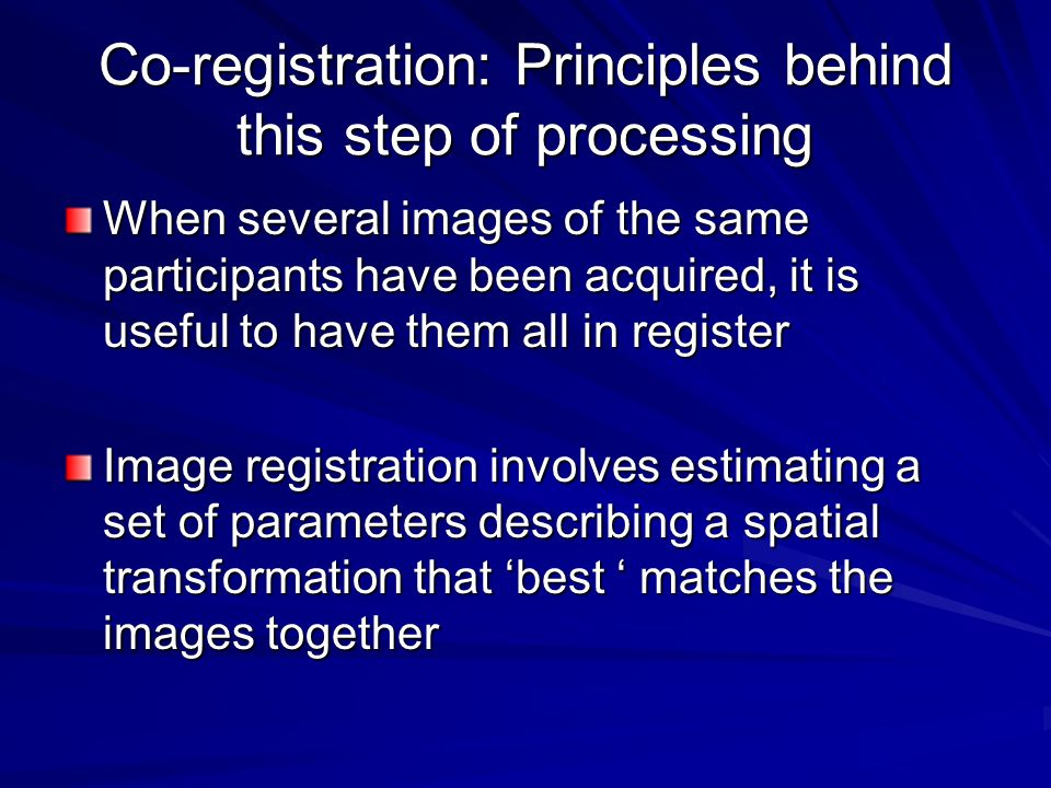 Co-registration: Principles behind this step of processing When several images of the same participants have been acquired, it is useful to have them all in register Image registration involves estimating a set of parameters describing a spatial transformation that 'best ' matches the images together
