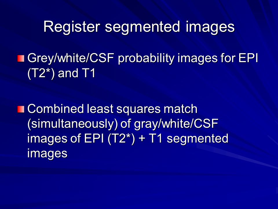 Register segmented images Grey/white/CSF probability images for EPI (T2*) and T1 Combined least squares match (simultaneously) of gray/white/CSF image