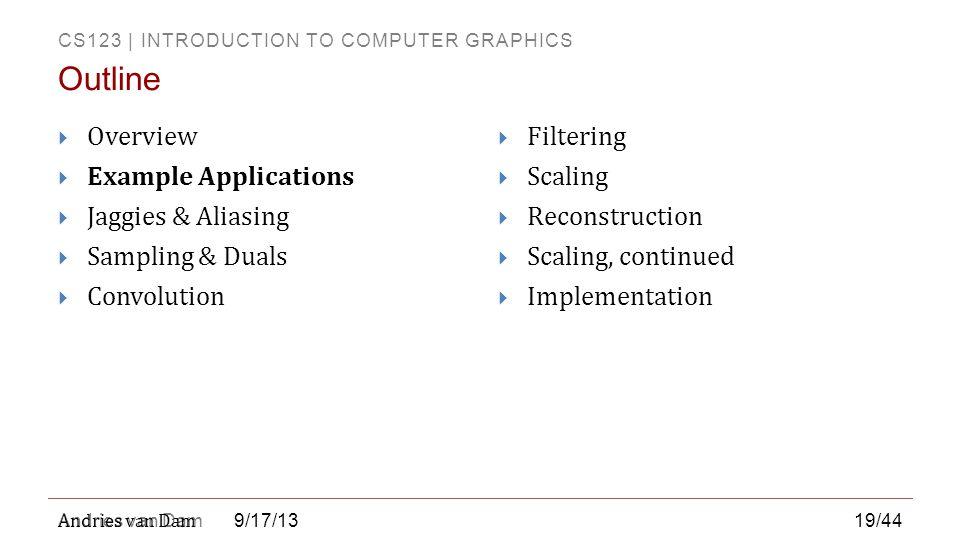 CS123 | INTRODUCTION TO COMPUTER GRAPHICS Andries van Dam 9/17/13  Overview  Example Applications  Jaggies & Aliasing  Sampling & Duals  Convolut