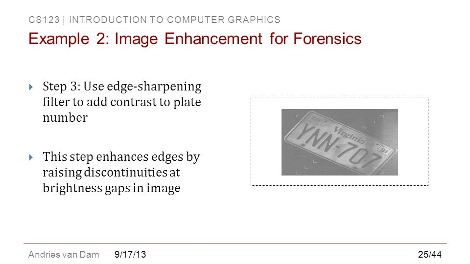 CS123 | INTRODUCTION TO COMPUTER GRAPHICS Andries van Dam9/17/13  Step 3: Use edge-sharpening filter to add contrast to plate number  This step enha