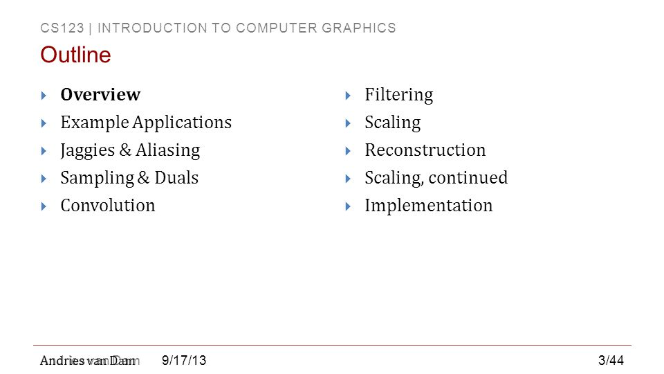 CS123 | INTRODUCTION TO COMPUTER GRAPHICS Andries van Dam  Preprocessing techniques include:  Adjusting color or grayscale curve  Cropping  Masking (cutting out part of an image)  Blurring and sharpening  Edge detection/enhancement  Filtering and antialiasing  Scaling up (super sampling) or scaling down (sub sampling) 9/17/13 Stage 2: Preprocessing (continued) 14/44