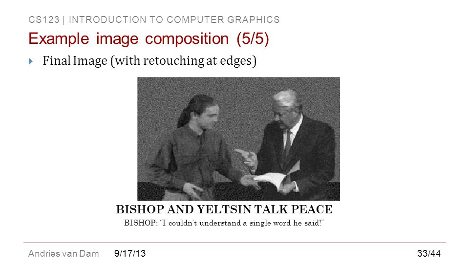 CS123 | INTRODUCTION TO COMPUTER GRAPHICS Andries van Dam  Final Image (with retouching at edges) 9/17/13 Example image composition (5/5) BISHOP AND